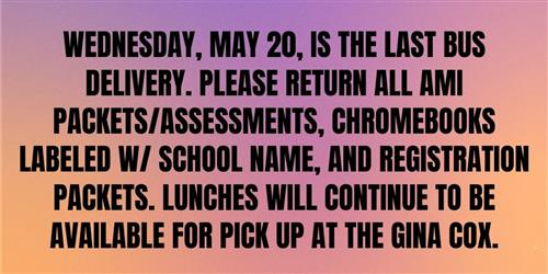 Wednesday May 20 is the last bus delivery.  Please return all AMI packets, assessments, chromebooks and registration packets